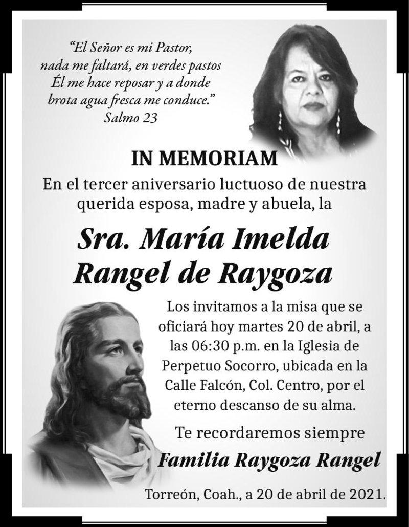 IN MEMORIAM: SRA. MARÍA IMELDA RANGEL DE RAYGOZA. En su 3° año luctuoso. Se les invita a la misa hoy 20 de abril a las 6:30 p.m. en la Iglesia del Perpetuo Socorro, ubicada en la Calle Falcón, Col. Centro. Torreón. Descanse en paz.
