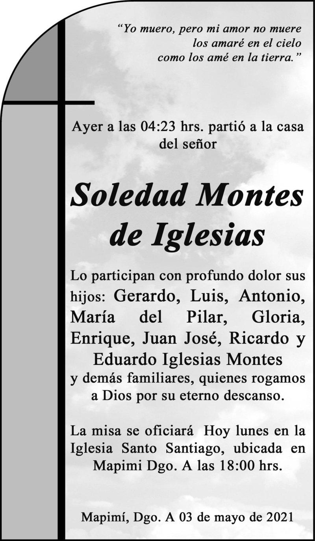 ESQUELA: SOLEDAD MONTES DE IGLESIAS. Ayer a las 4:23 hrs. Falleció Soledad Montes de Iglesias. La misa se oficiará hoy 03 de mayo a las 18 hrs. en la iglesia Santo Santiago en Mapimi, Dgo. Descanse en paz.