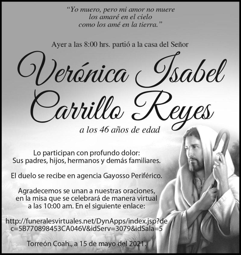 ESQUELA: VERÓNICA ISABEL CARRILLO REYES. Ayer a las 8:00 hrs., falleció Verónica Isabel Carrillo Reyes a los 46 años de edad. El duelo se recibe en la agencia Gayosso Periférico. La misa será de manera virtual a las 10:00 hrs.