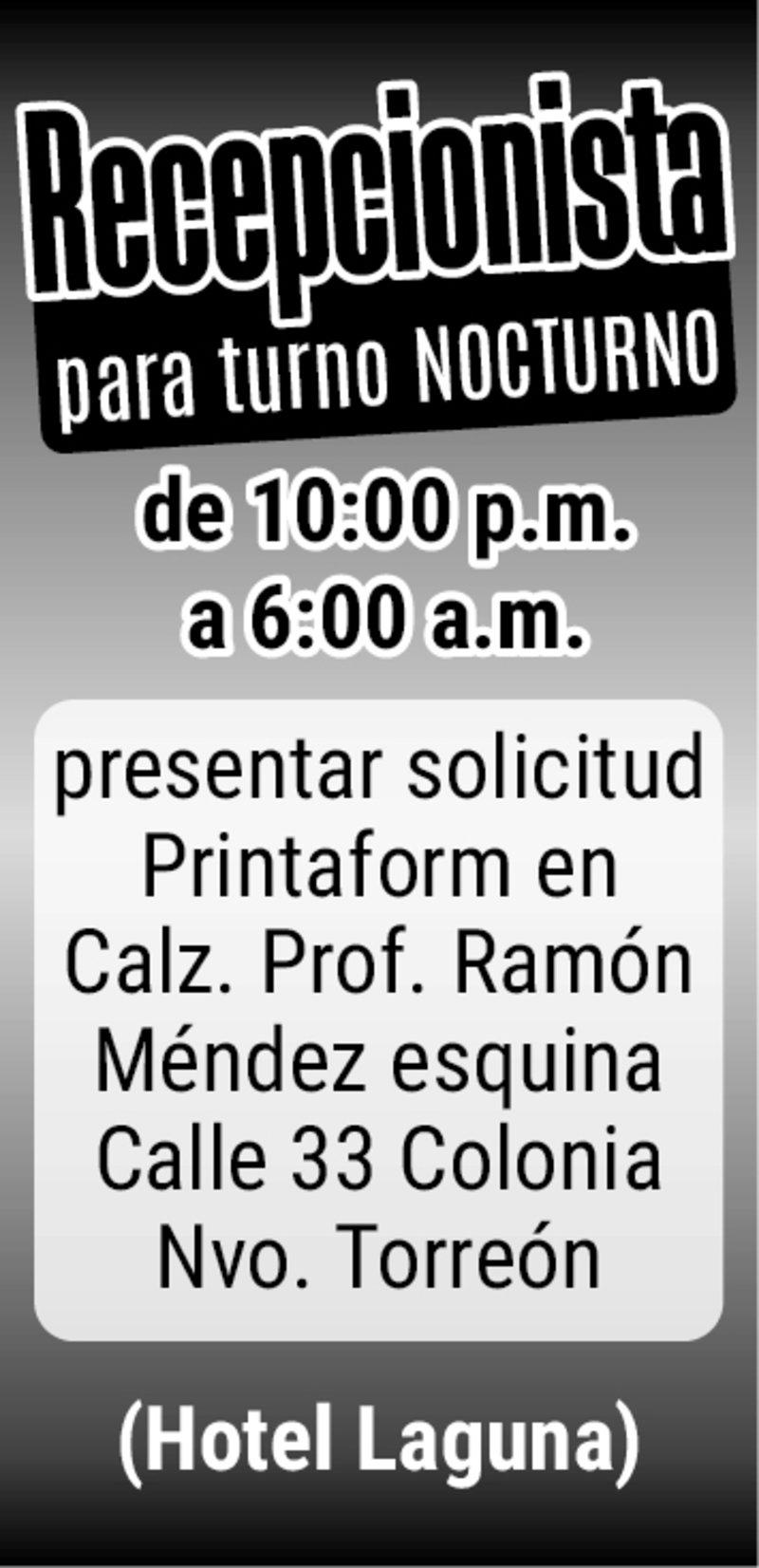 RECEPCIONISTA para turno NOCTURNO de 10:00 p.m. a 6:00 a.m. presentar solicitud Printaform en Calz. Prof. Ramón Méndez esquina Calle 33 Colonia Nvo. Torreón (Hotel Laguna)