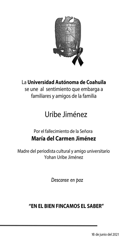 CONDOLENCIA: SRA. MARÍA DEL CARMEN JIMÉNEZ.La Universidad Autónoma de Coahuila expresa su más sentido pésame a la familia Uribe Jiménez por la pérdida de la Sra. María del Carmen Jiménez.