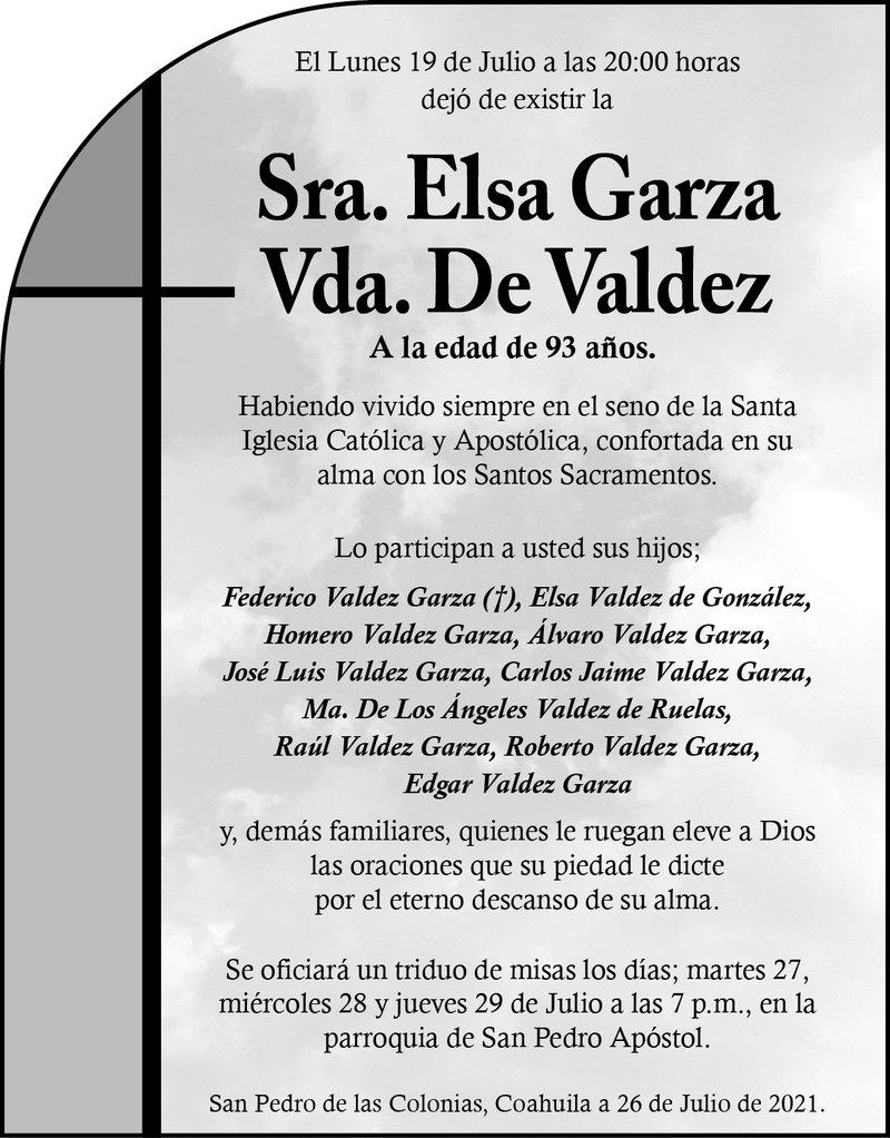 ESQUELA: SRA. ELSA GARZA VDA. DE VALDEZ. El lunes 19 de julio a las 20 hrs. falleció la Sra. Elsa Garza Vda. De Valdez. Se oficiará un triduo de misas los días 27, 28 y 29 de julio a las 7 p.m., en la parroquia de San Pedro Apóstol.