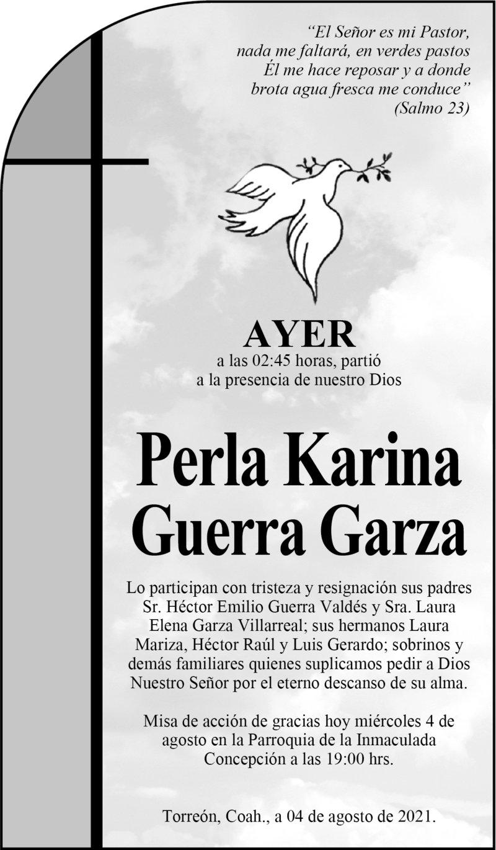 ESQUELA: PERLA KARINA GUERRA GARZA. Ayer a las 2:45 hrs., falleció Perla Karina Guerra Garza. La misa será hoy 4 de agosto a las 19 hrs., en Parroquia de la Inmaculada Concepción.