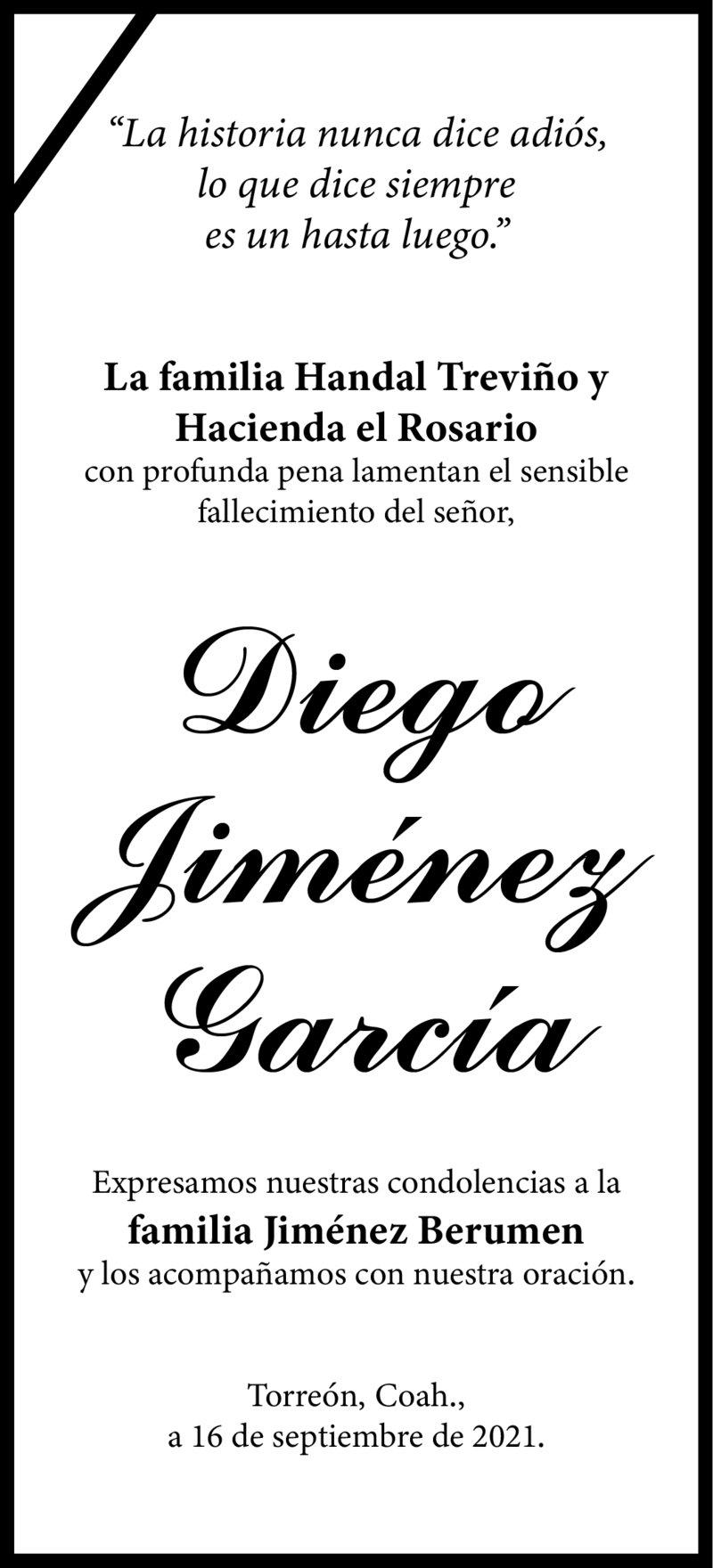 CONDOLENCIA: SR. DIEGO JIMÉNEZ GARCÍA. La familia Handal Treviño y Hacienda el Rosario, lamentan el sensible fallecimiento del Sr. Diego, envían sus más sentidas condolencias a la Familia Jiménez Berumen.